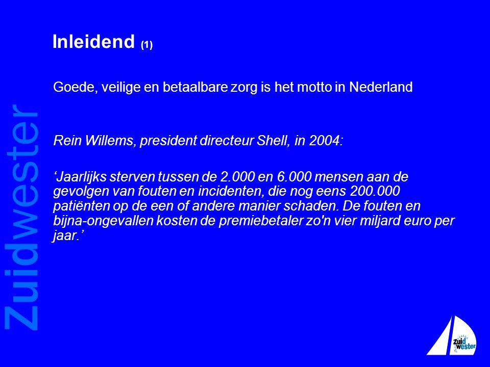 Zuidwester Inleidend (1) Goede, veilige en betaalbare zorg is het motto in Nederland Rein Willems, president directeur Shell, in 2004: 'Jaarlijks sterven tussen de 2.000 en 6.000 mensen aan de gevolgen van fouten en incidenten, die nog eens 200.000 patiënten op de een of andere manier schaden.