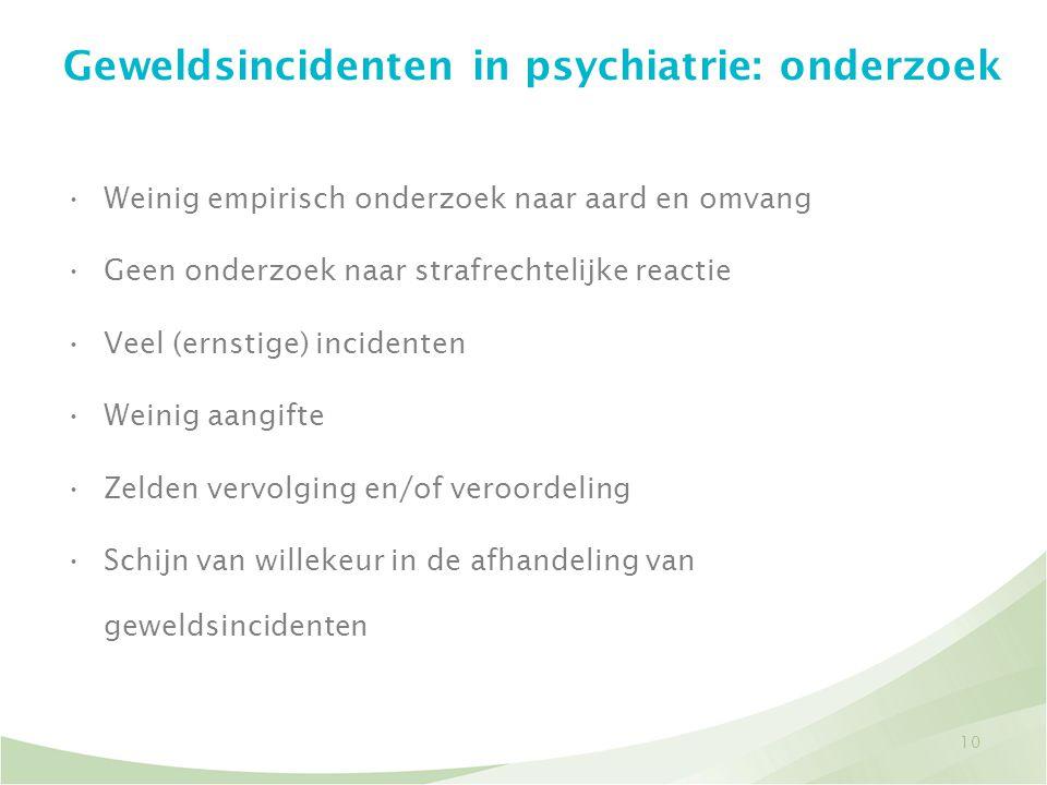 10 Geweldsincidenten in psychiatrie: onderzoek •Weinig empirisch onderzoek naar aard en omvang •Geen onderzoek naar strafrechtelijke reactie •Veel (er