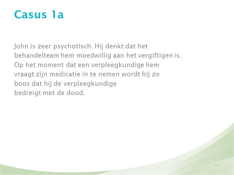12 Casus 1a John is zeer psychotisch. Hij denkt dat het behandelteam hem moedwillig aan het vergiftigen is. Op het moment dat een verpleegkundige hem