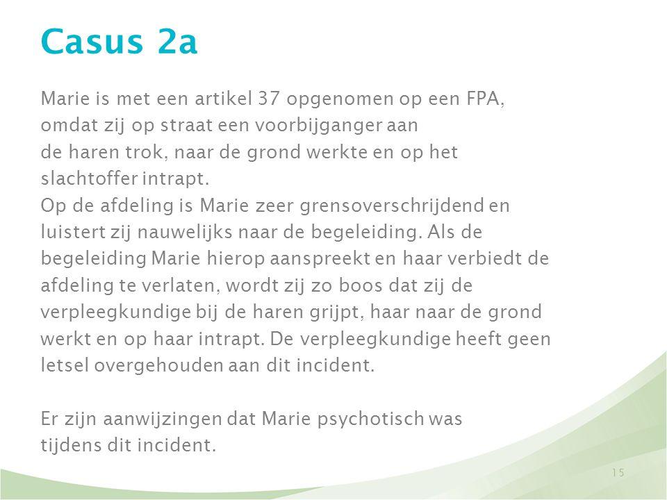 Casus 2a Marie is met een artikel 37 opgenomen op een FPA, omdat zij op straat een voorbijganger aan de haren trok, naar de grond werkte en op het sla