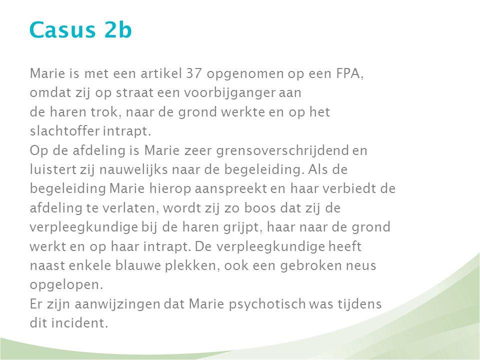 Casus 2b Marie is met een artikel 37 opgenomen op een FPA, omdat zij op straat een voorbijganger aan de haren trok, naar de grond werkte en op het sla