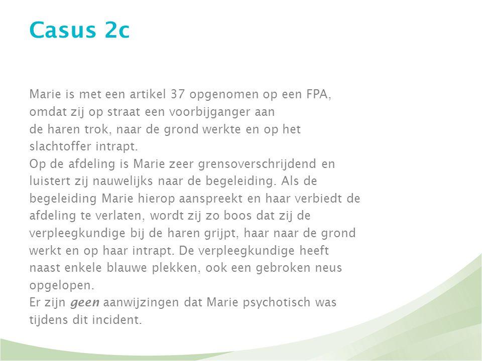 Casus 2c Marie is met een artikel 37 opgenomen op een FPA, omdat zij op straat een voorbijganger aan de haren trok, naar de grond werkte en op het sla