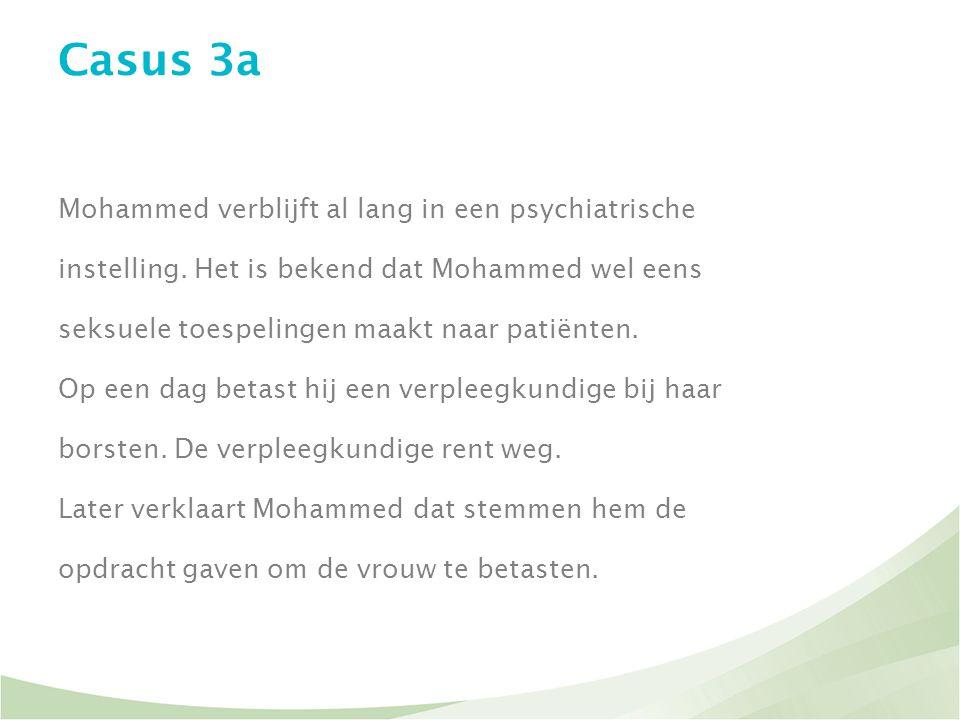 Casus 3a Mohammed verblijft al lang in een psychiatrische instelling. Het is bekend dat Mohammed wel eens seksuele toespelingen maakt naar patiënten.