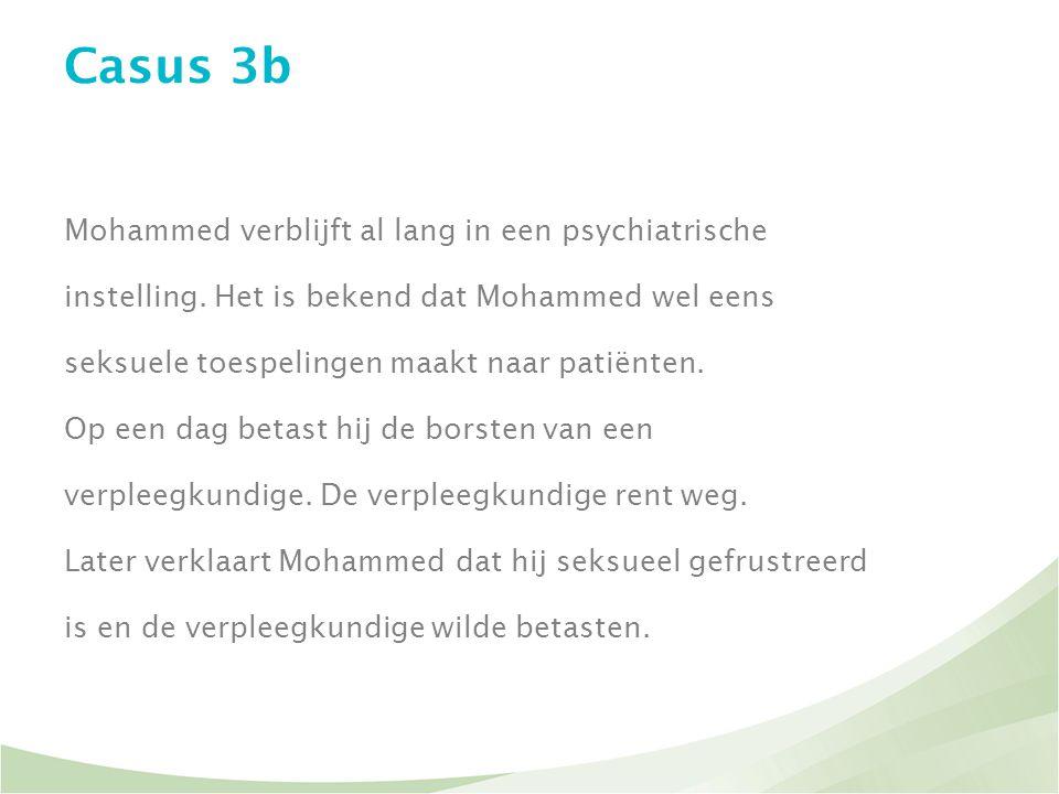 Casus 3b Mohammed verblijft al lang in een psychiatrische instelling. Het is bekend dat Mohammed wel eens seksuele toespelingen maakt naar patiënten.