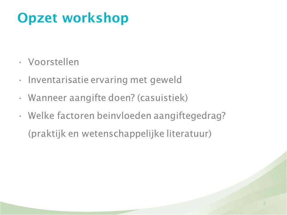 2 Opzet workshop •Voorstellen •Inventarisatie ervaring met geweld •Wanneer aangifte doen? (casuistiek) •Welke factoren beinvloeden aangiftegedrag? (pr