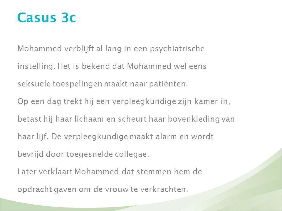 Casus 3c Mohammed verblijft al lang in een psychiatrische instelling. Het is bekend dat Mohammed wel eens seksuele toespelingen maakt naar patiënten.