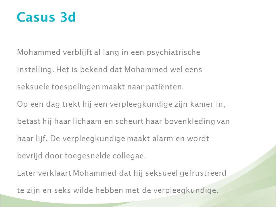 Casus 3d Mohammed verblijft al lang in een psychiatrische instelling. Het is bekend dat Mohammed wel eens seksuele toespelingen maakt naar patiënten.
