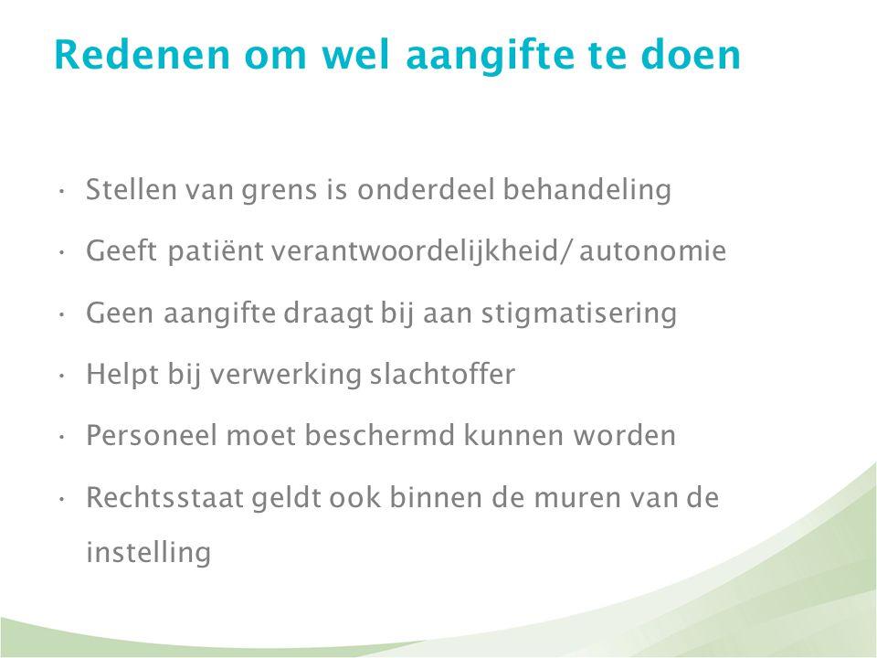 Redenen om wel aangifte te doen •Stellen van grens is onderdeel behandeling •Geeft patiënt verantwoordelijkheid/ autonomie •Geen aangifte draagt bij a