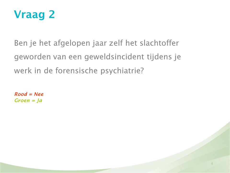 4 Vraag 2 Ben je het afgelopen jaar zelf het slachtoffer geworden van een geweldsincident tijdens je werk in de forensische psychiatrie? Rood = Nee Gr
