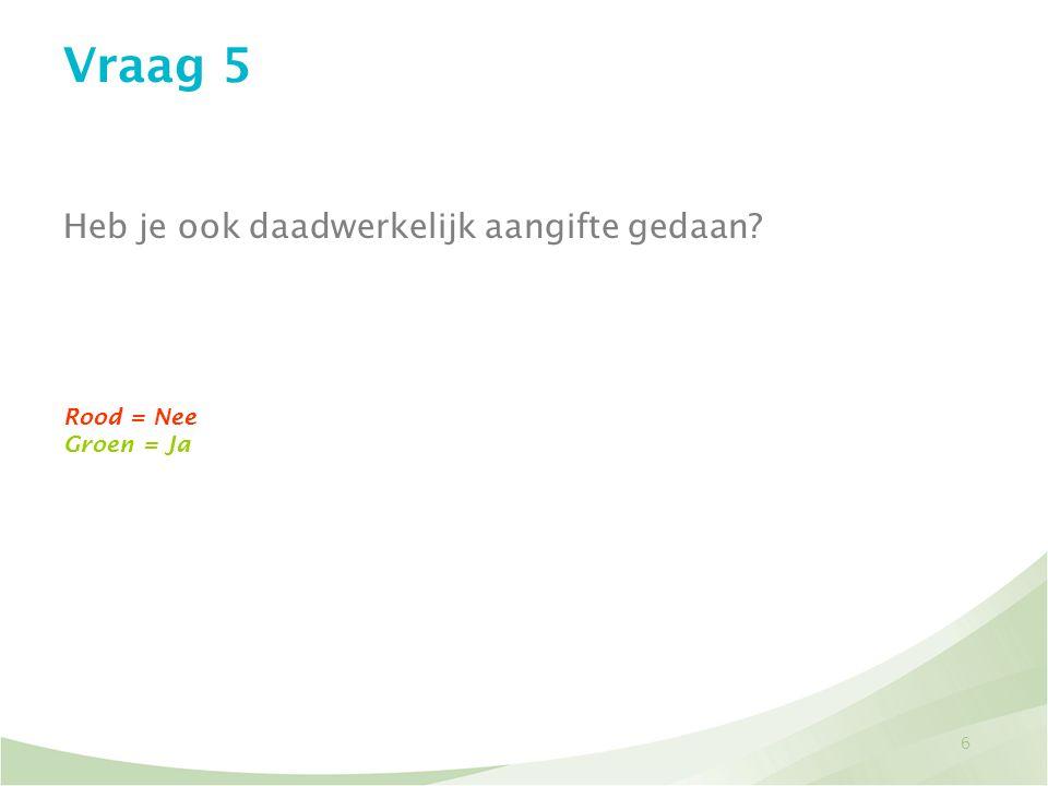 6 Vraag 5 Heb je ook daadwerkelijk aangifte gedaan? Rood = Nee Groen = Ja