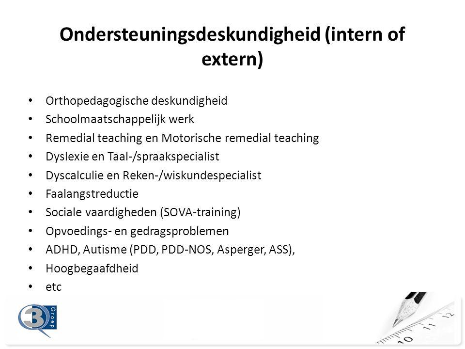Ondersteuningsdeskundigheid (intern of extern) • Orthopedagogische deskundigheid • Schoolmaatschappelijk werk • Remedial teaching en Motorische remedial teaching • Dyslexie en Taal-/spraakspecialist • Dyscalculie en Reken-/wiskundespecialist • Faalangstreductie • Sociale vaardigheden (SOVA-training) • Opvoedings- en gedragsproblemen • ADHD, Autisme (PDD, PDD-NOS, Asperger, ASS), • Hoogbegaafdheid • etc