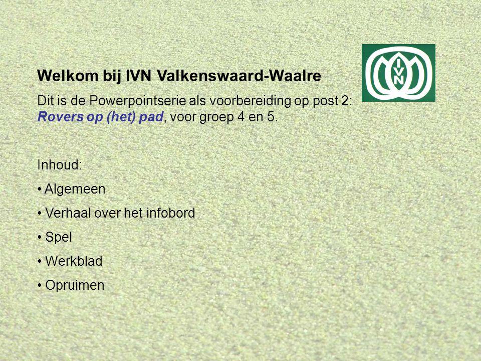 Welkom bij IVN Valkenswaard-Waalre Dit is de Powerpointserie als voorbereiding op post 2: Rovers op (het) pad, voor groep 4 en 5. Inhoud: • Algemeen •