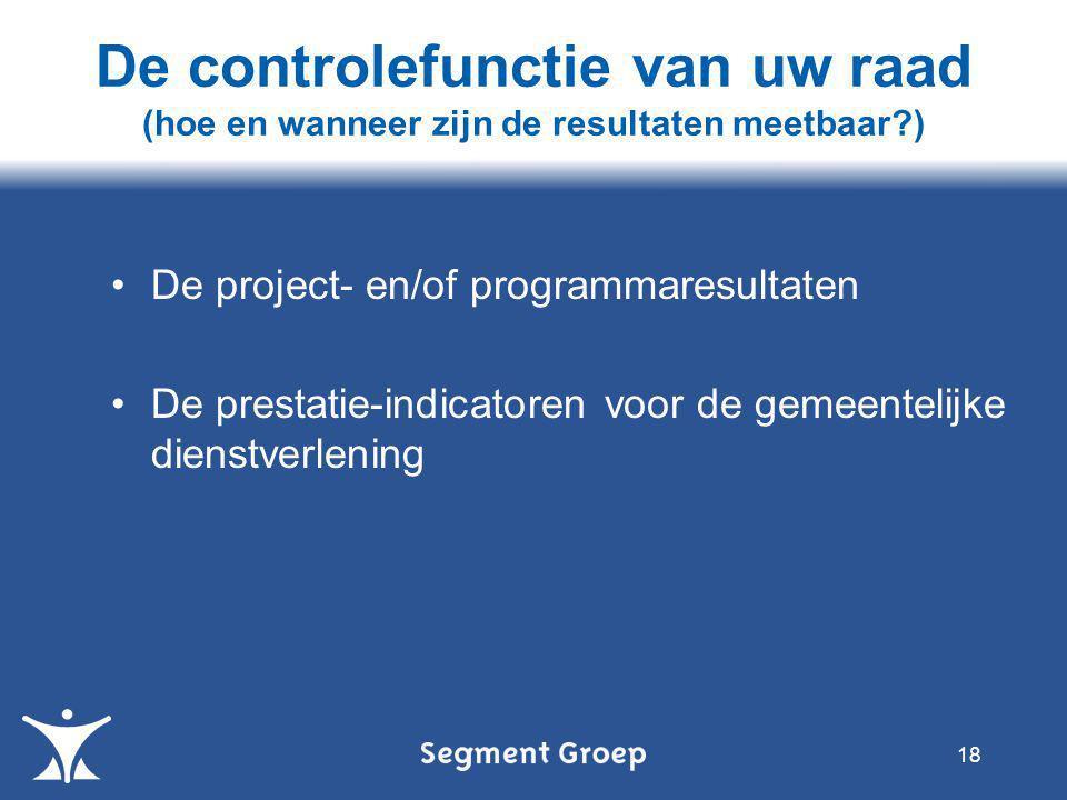 •De project- en/of programmaresultaten •De prestatie-indicatoren voor de gemeentelijke dienstverlening 18 De controlefunctie van uw raad (hoe en wanneer zijn de resultaten meetbaar?)