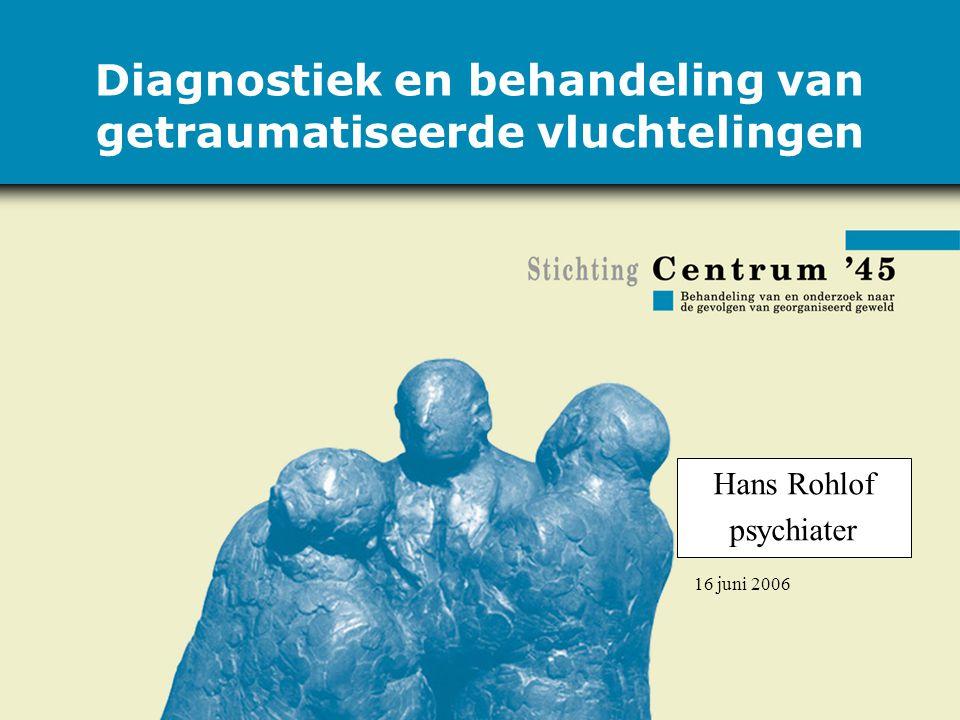 16 juni 2006 Diagnostiek en behandeling van getraumatiseerde vluchtelingen Hans Rohlof psychiater