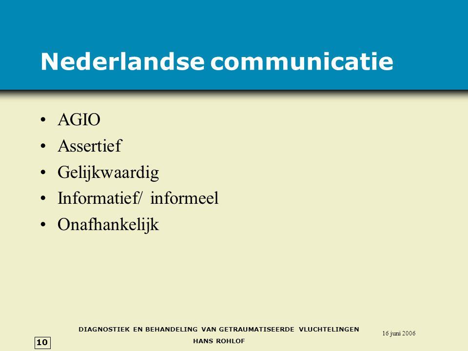 DIAGNOSTIEK EN BEHANDELING VAN GETRAUMATISEERDE VLUCHTELINGEN HANS ROHLOF 16 juni 2006 10 Nederlandse communicatie •AGIO •Assertief •Gelijkwaardig •Informatief/ informeel •Onafhankelijk