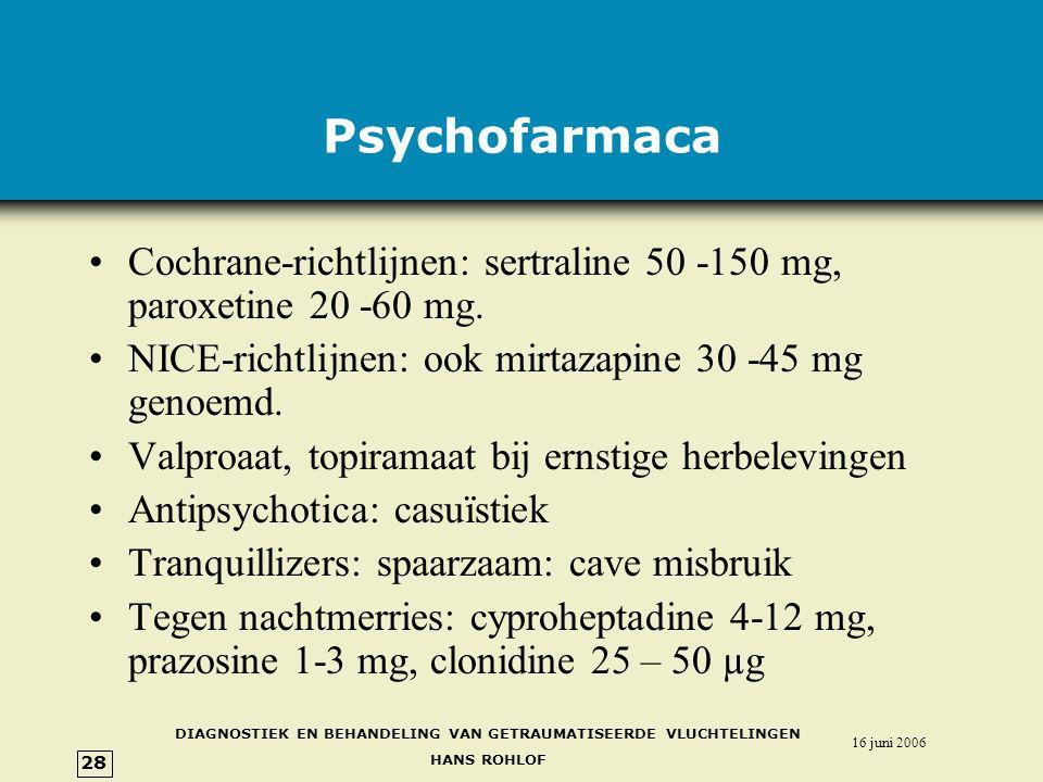 DIAGNOSTIEK EN BEHANDELING VAN GETRAUMATISEERDE VLUCHTELINGEN HANS ROHLOF 16 juni 2006 28 Psychofarmaca •Cochrane-richtlijnen: sertraline 50 -150 mg, paroxetine 20 -60 mg.