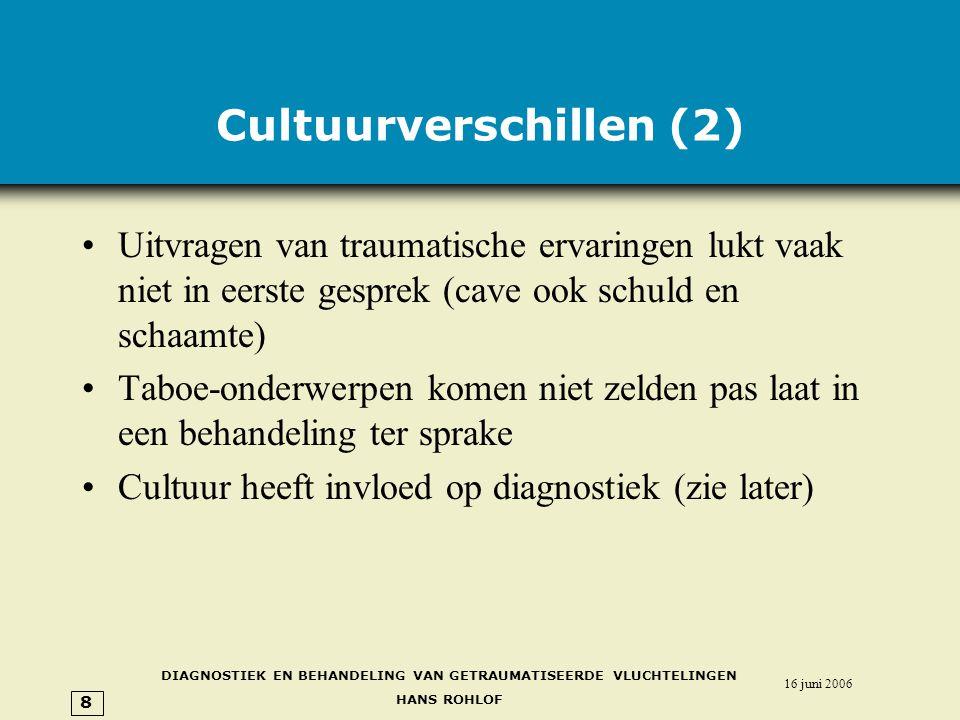 DIAGNOSTIEK EN BEHANDELING VAN GETRAUMATISEERDE VLUCHTELINGEN HANS ROHLOF 16 juni 2006 8 Cultuurverschillen (2) •Uitvragen van traumatische ervaringen lukt vaak niet in eerste gesprek (cave ook schuld en schaamte) •Taboe-onderwerpen komen niet zelden pas laat in een behandeling ter sprake •Cultuur heeft invloed op diagnostiek (zie later)