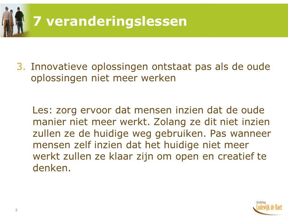 2 3.Innovatieve oplossingen ontstaat pas als de oude oplossingen niet meer werken Les: zorg ervoor dat mensen inzien dat de oude manier niet meer werk
