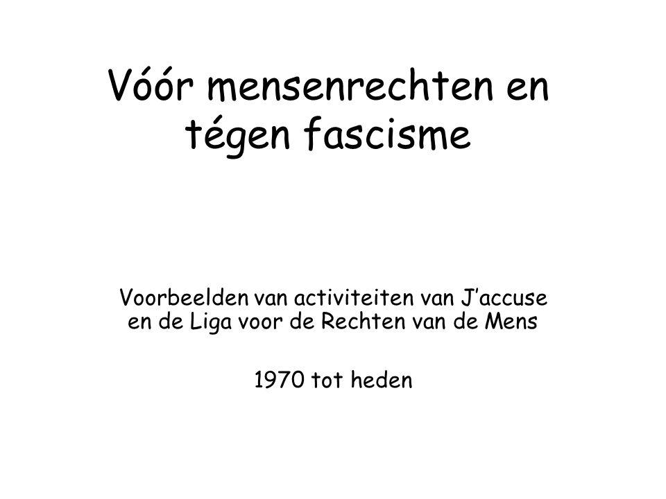 Vóór mensenrechten en tégen fascisme Voorbeelden van activiteiten van J'accuse en de Liga voor de Rechten van de Mens 1970 tot heden