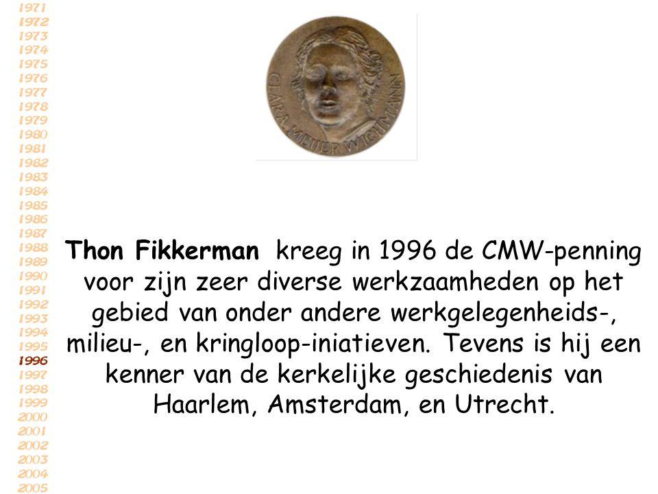 Thon Fikkerman kreeg in 1996 de CMW-penning voor zijn zeer diverse werkzaamheden op het gebied van onder andere werkgelegenheids-, milieu-, en kringlo