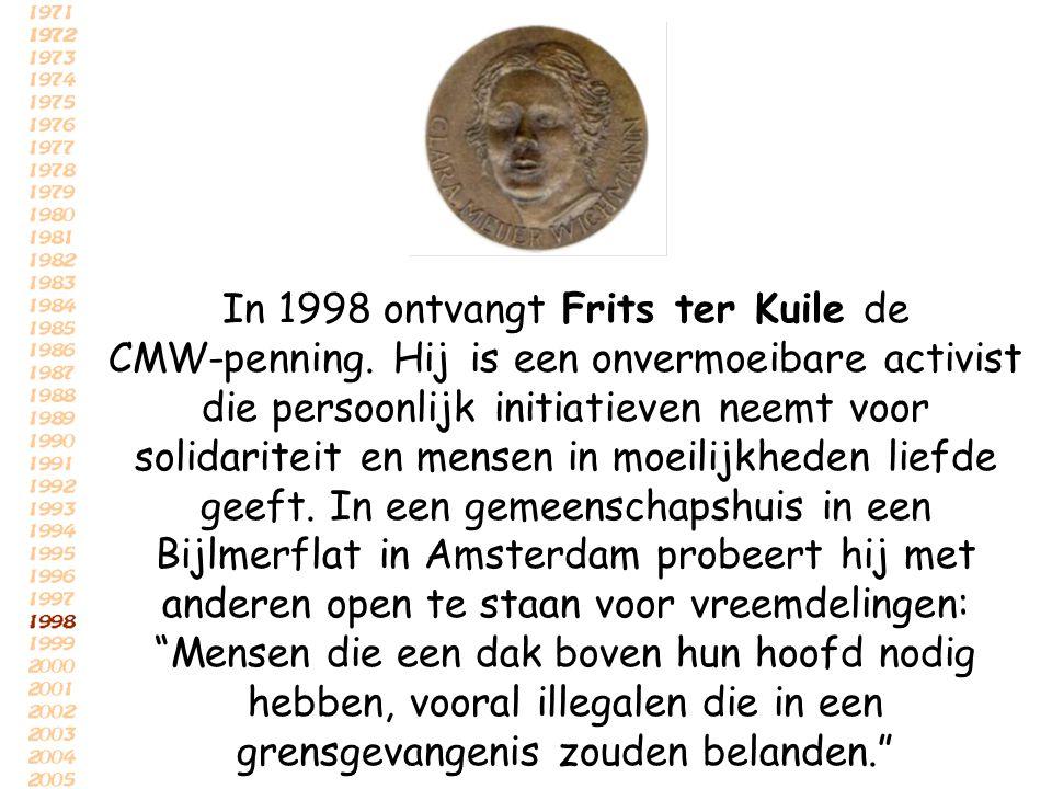 In 1998 ontvangt Frits ter Kuile de CMW-penning. Hij is een onvermoeibare activist die persoonlijk initiatieven neemt voor solidariteit en mensen in m