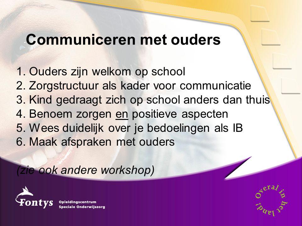 Communiceren met ouders 1. Ouders zijn welkom op school 2. Zorgstructuur als kader voor communicatie 3. Kind gedraagt zich op school anders dan thuis