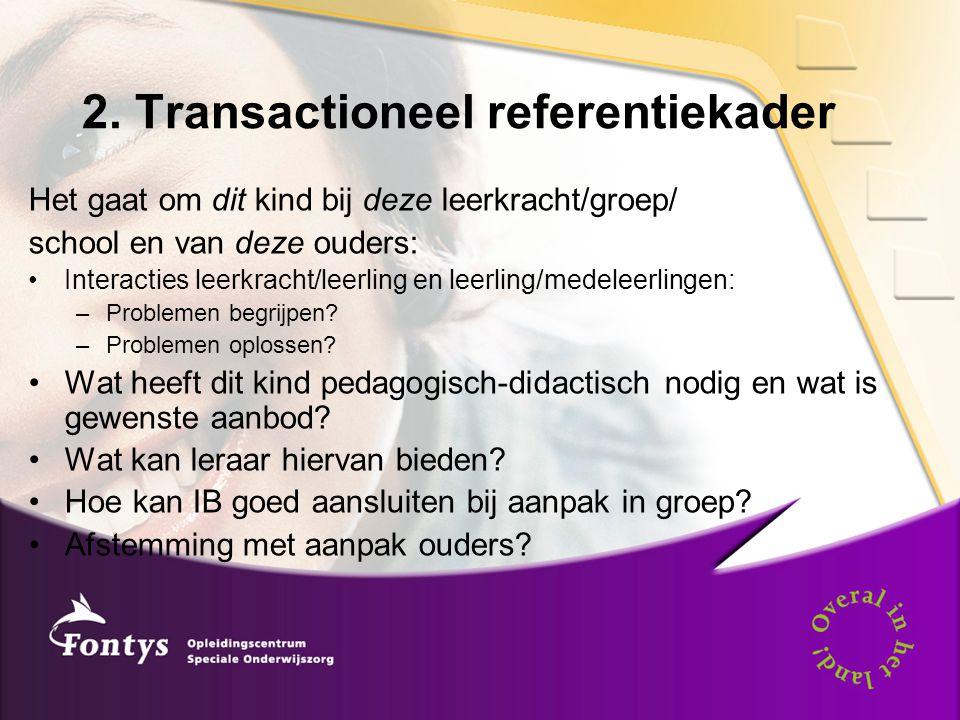 2. Transactioneel referentiekader Het gaat om dit kind bij deze leerkracht/groep/ school en van deze ouders: •Interacties leerkracht/leerling en leerl