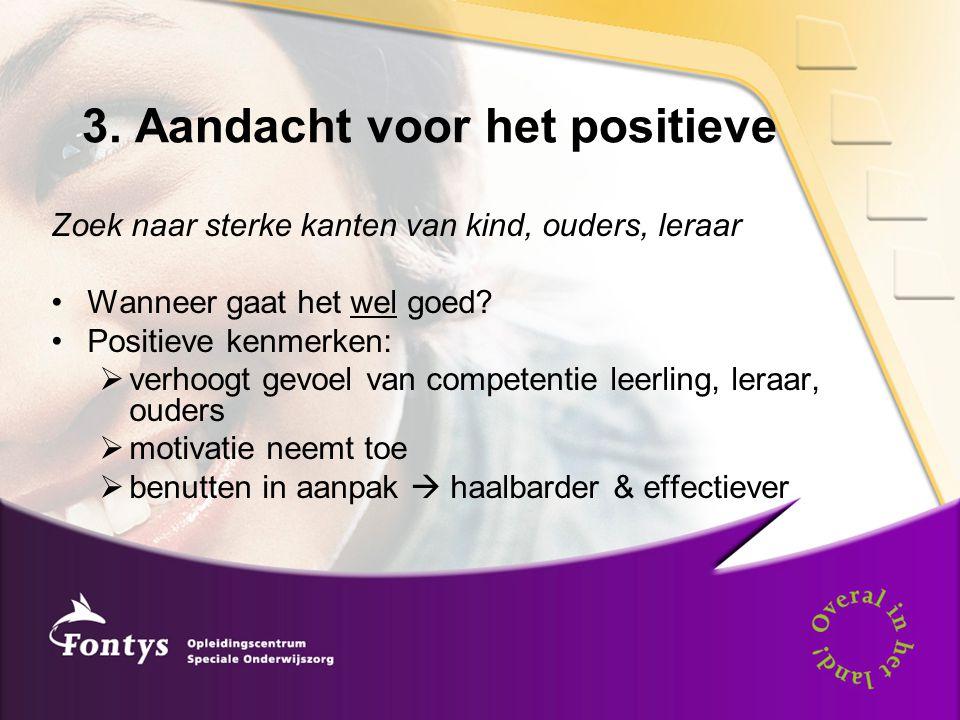 3. Aandacht voor het positieve Zoek naar sterke kanten van kind, ouders, leraar •Wanneer gaat het wel goed? •Positieve kenmerken:  verhoogt gevoel va