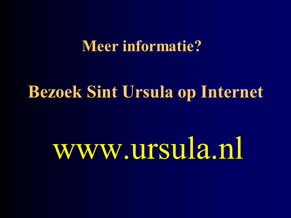 Bezoek Sint Ursula op Internet www.ursula.nl Meer informatie?