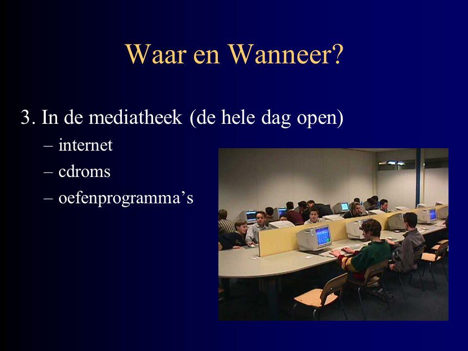 Waar en Wanneer? 3. In de mediatheek (de hele dag open) –internet –cdroms –oefenprogramma's