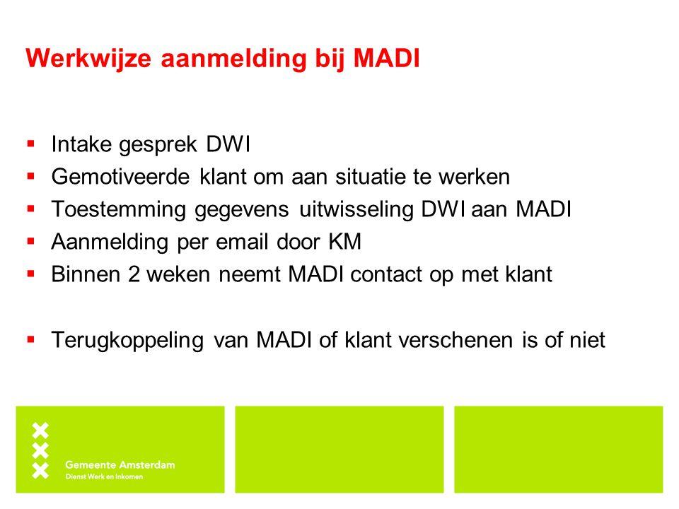 Werkwijze aanmelding bij MADI  Intake gesprek DWI  Gemotiveerde klant om aan situatie te werken  Toestemming gegevens uitwisseling DWI aan MADI  A