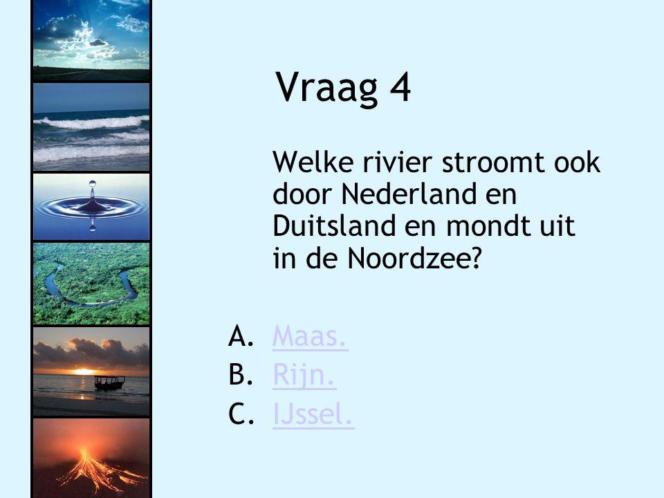 Vraag 4 Welke rivier stroomt ook door Nederland en Duitsland en mondt uit in de Noordzee? A.Maas.Maas. B.Rijn.Rijn. C.IJssel.IJssel.