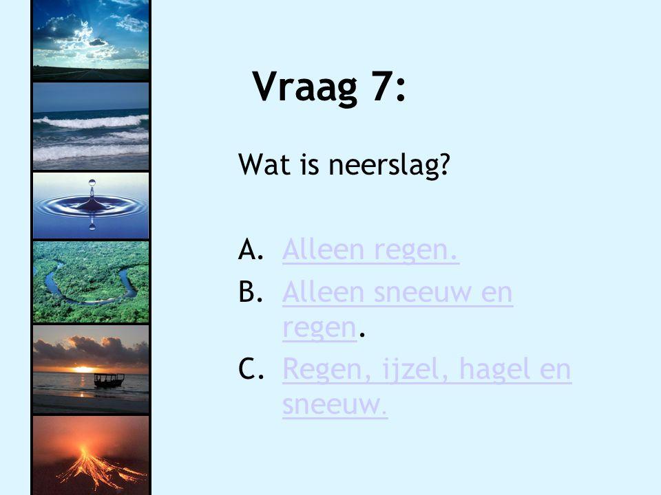 Vraag 7: Wat is neerslag.A.Alleen regen.Alleen regen.