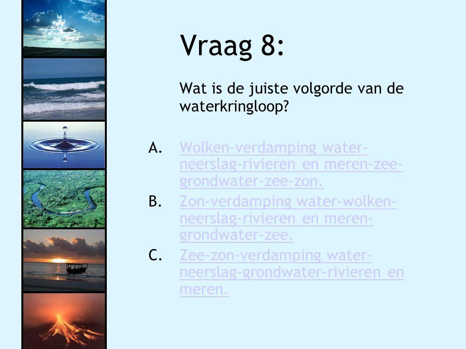 Vraag 8: Wat is de juiste volgorde van de waterkringloop? A.Wolken-verdamping water- neerslag-rivieren en meren-zee- grondwater-zee-zon.Wolken-verdamp