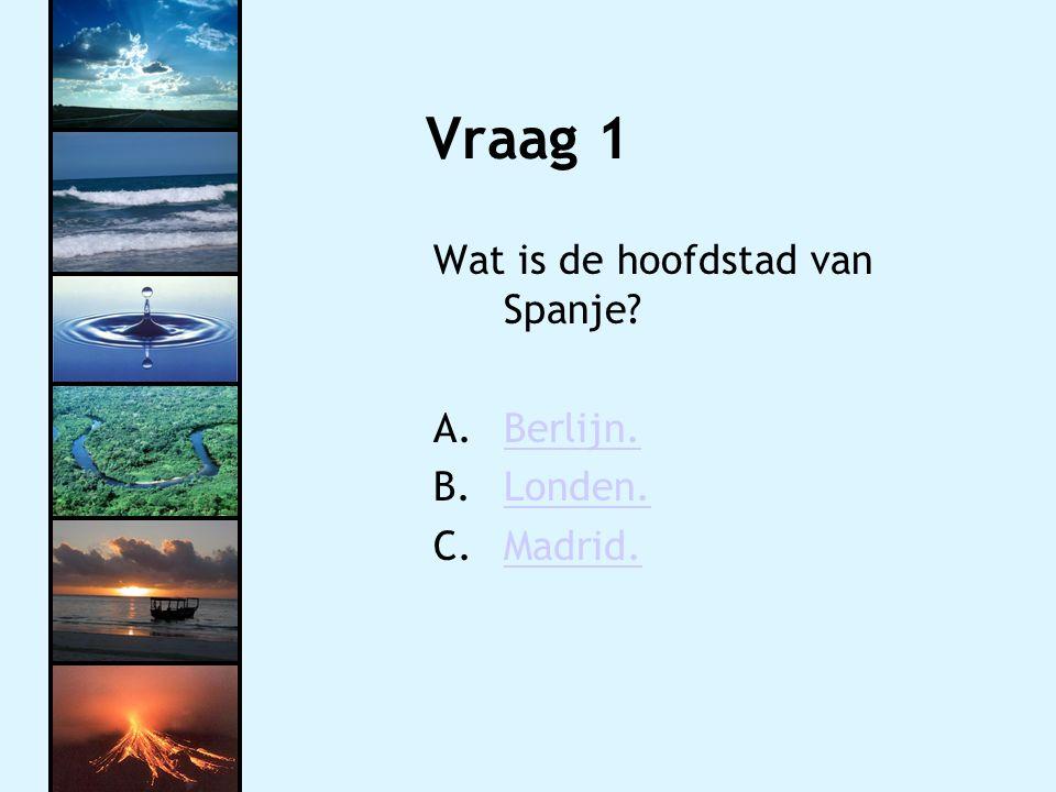 Vraag 1 Wat is de hoofdstad van Spanje? A.Berlijn.Berlijn. B.Londen.Londen. C.Madrid.Madrid.