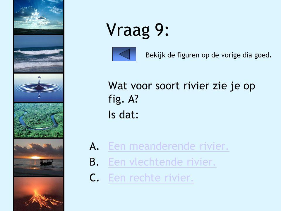 Vraag 9: Wat voor soort rivier zie je op fig. A? Is dat: A.Een meanderende rivier.Een meanderende rivier. B.Een vlechtende rivier.Een vlechtende rivie