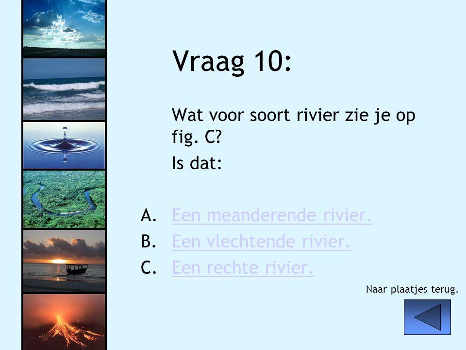 Vraag 10: Wat voor soort rivier zie je op fig. C? Is dat: A.Een meanderende rivier.Een meanderende rivier. B.Een vlechtende rivier.Een vlechtende rivi