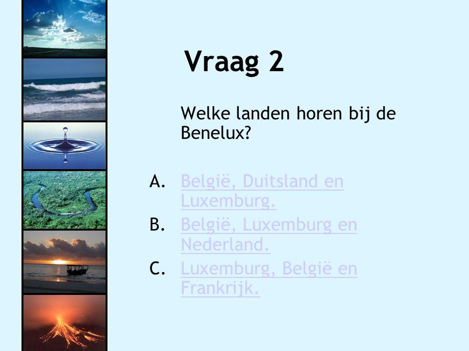 Vraag 2 Welke landen horen bij de Benelux? A.België, Duitsland en Luxemburg.België, Duitsland en Luxemburg. B.België, Luxemburg en Nederland.België, L