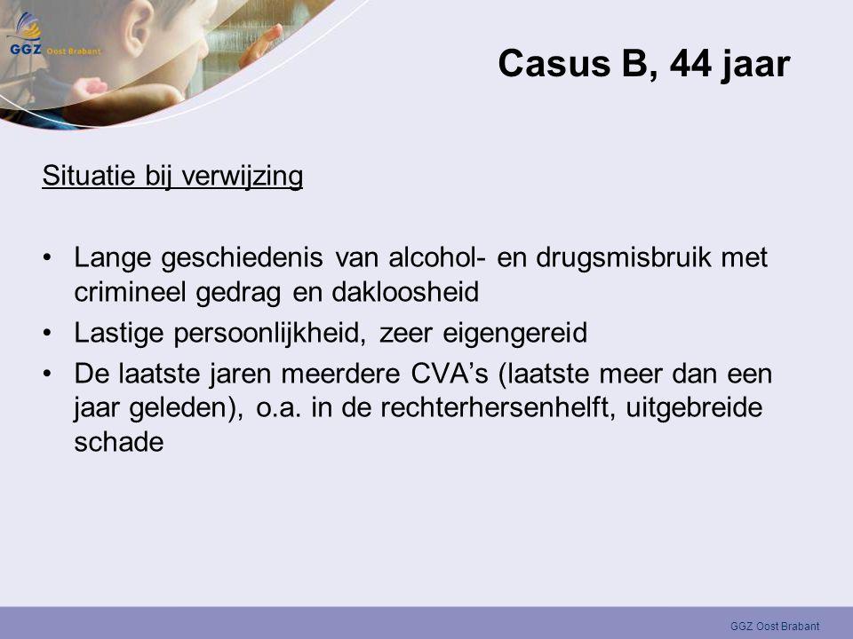 GGZ Oost Brabant Casus B, 44 jaar Situatie bij verwijzing •Lange geschiedenis van alcohol- en drugsmisbruik met crimineel gedrag en dakloosheid •Lasti