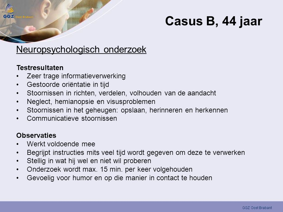 GGZ Oost Brabant Casus B, 44 jaar Neuropsychologisch onderzoek Testresultaten •Zeer trage informatieverwerking •Gestoorde oriëntatie in tijd •Stoornis