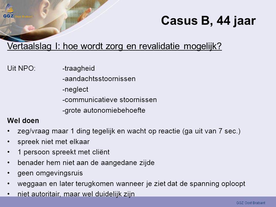 GGZ Oost Brabant Casus B, 44 jaar Vertaalslag I: hoe wordt zorg en revalidatie mogelijk? Uit NPO:-traagheid -aandachtsstoornissen -neglect -communicat