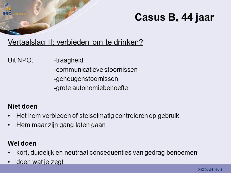 GGZ Oost Brabant Casus B, 44 jaar Vertaalslag II: verbieden om te drinken? Uit NPO:-traagheid -communicatieve stoornissen -geheugenstoornissen -grote
