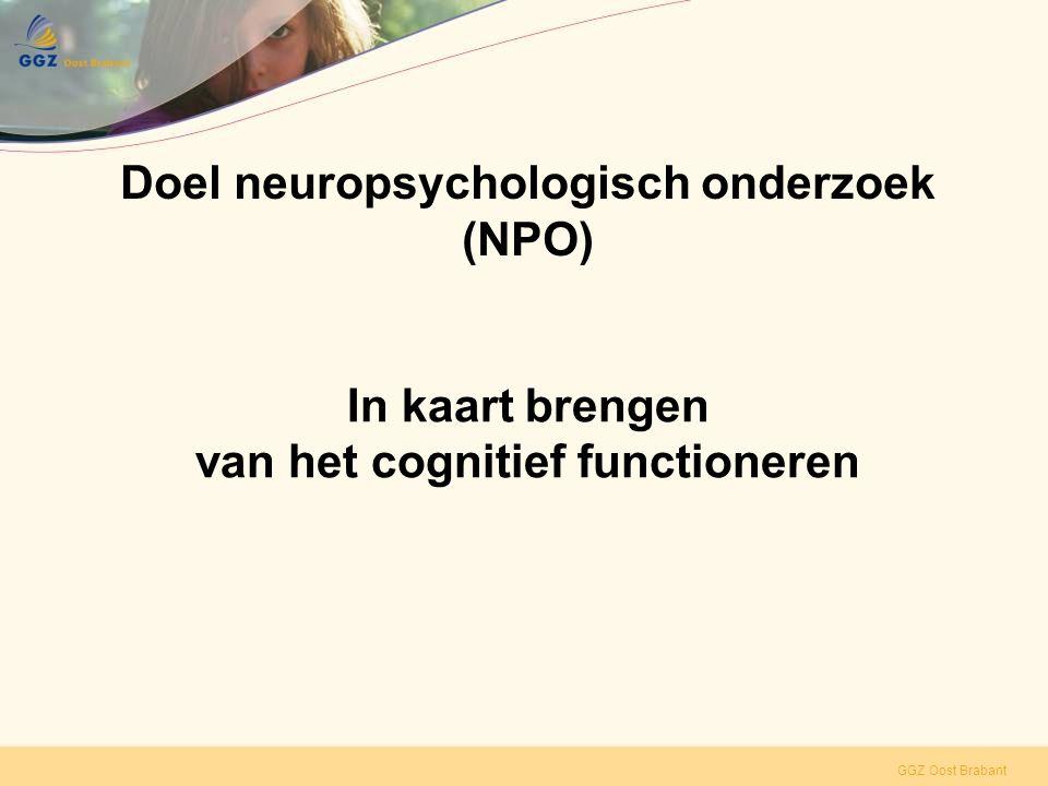 GGZ Oost Brabant Onderdelen NPO •Dossieronderzoek •Anamnese en hetero-anamnese •Testonderzoek en observaties •Verslaglegging met integratie en conclusies