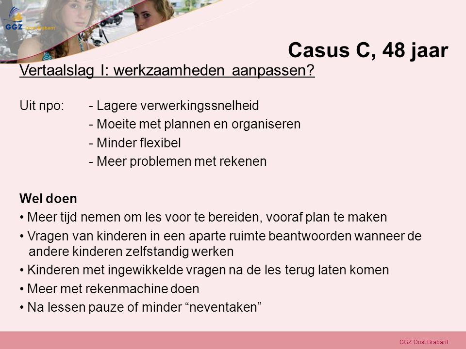 GGZ Oost Brabant Vertaalslag I: werkzaamheden aanpassen? Uit npo: - Lagere verwerkingssnelheid - Moeite met plannen en organiseren - Minder flexibel -