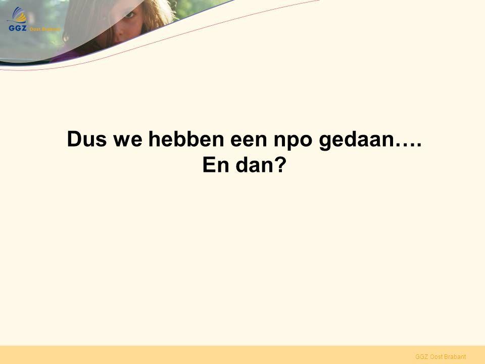 GGZ Oost Brabant Dus we hebben een npo gedaan…. En dan?