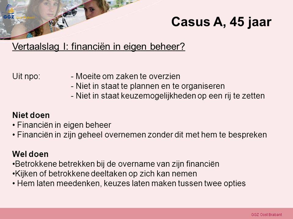 GGZ Oost Brabant Vertaalslag I: financiën in eigen beheer? Uit npo:- Moeite om zaken te overzien - Niet in staat te plannen en te organiseren - Niet i
