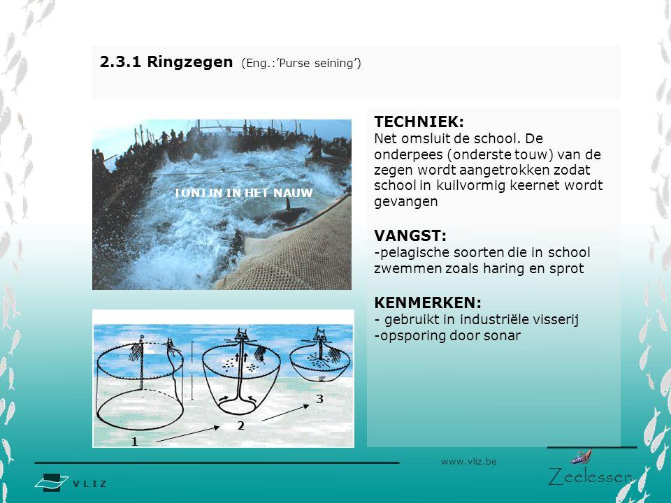 V L I Z www.vliz.be Zeelessen 2.3.1 Ringzegen (Eng.:'Purse seining') TECHNIEK: Net omsluit de school. De onderpees (onderste touw) van de zegen wordt