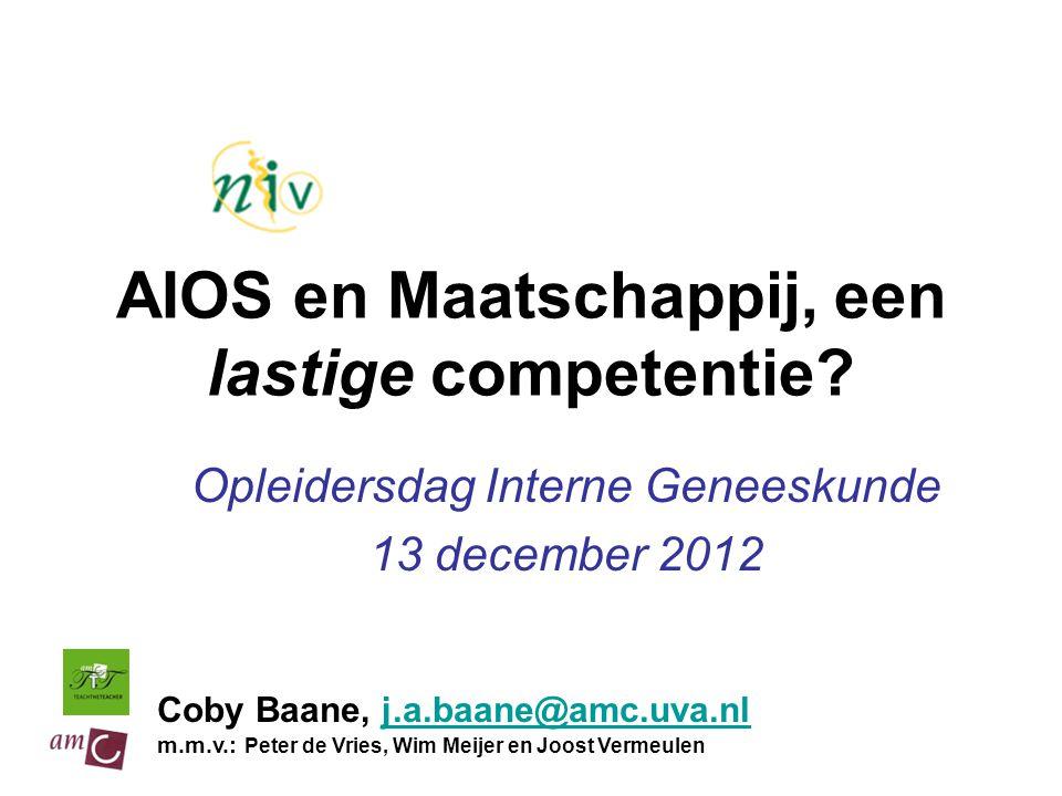 AIOS en Maatschappij, een lastige competentie? Opleidersdag Interne Geneeskunde 13 december 2012 Coby Baane, j.a.baane@amc.uva.nlj.a.baane@amc.uva.nl