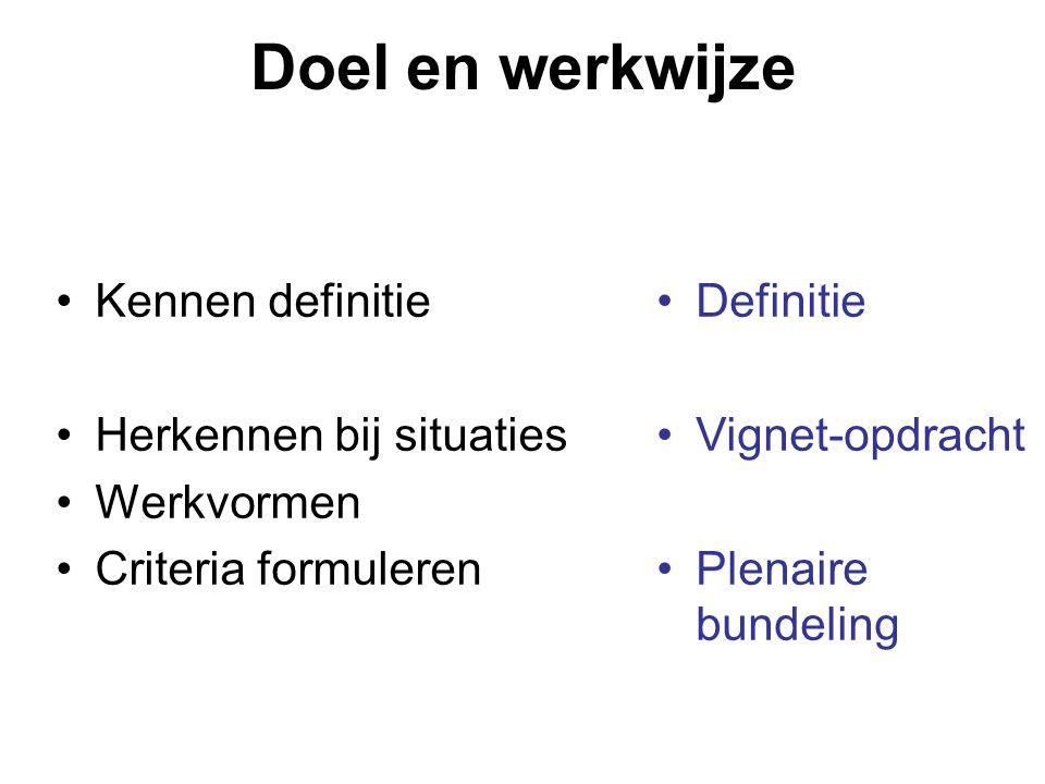 Doel en werkwijze •Kennen definitie •Herkennen bij situaties •Werkvormen •Criteria formuleren •Definitie •Vignet-opdracht •Plenaire bundeling