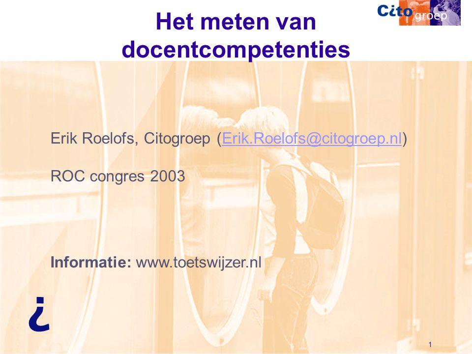 1 Het meten van docentcompetenties Erik Roelofs, Citogroep (Erik.Roelofs@citogroep.nl)Erik.Roelofs@citogroep.nl ROC congres 2003 Informatie: www.toets
